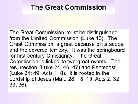 The Great Commission The Great Commission must be distinguished from the Limited Commission (Luke 10). The Great Commission is great because of its scope.