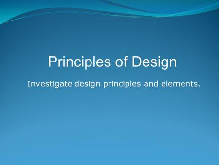 Investigate design principles and elements. Principles of Design.