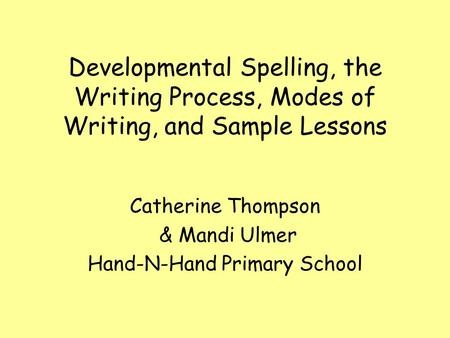 Developmental Spelling, the Writing Process, Modes of Writing, and Sample Lessons Catherine Thompson & Mandi Ulmer Hand-N-Hand Primary School.