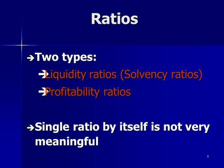 1 Ratios Ratios è Two types: èLiquidity ratios (Solvency ratios) èProfitability ratios è Single ratio by itself is not very meaningful.