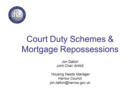Court Duty Schemes & Mortgage Repossessions Jon Dalton Joint Chair AHAS Housing Needs Manager Harrow Council
