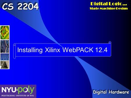 Digital Logic and State Machine Design Installing Xilinx WebPACK 12.4 CS 2204 Digital Hardware.