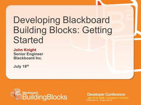 © Blackboard, Inc. All rights reserved. Developing Blackboard Building Blocks: Getting Started John Knight Senior Engineer Blackboard Inc. July 18 th.