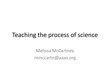 Teaching the process of science Melissa McCartney