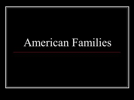 American Families. Sizes There are many forms and sizes of families in America. Most families consist of one husband and wife with 1-3 children. However,