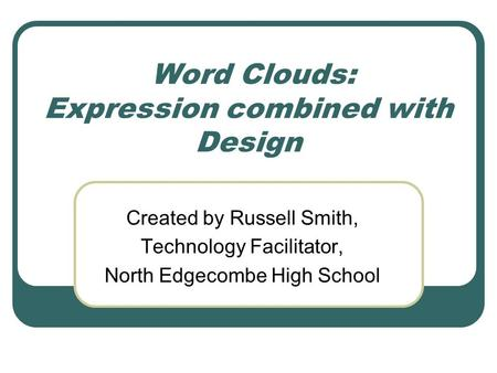 Word Clouds: Expression combined with Design Created by Russell Smith, Technology Facilitator, North Edgecombe High School.