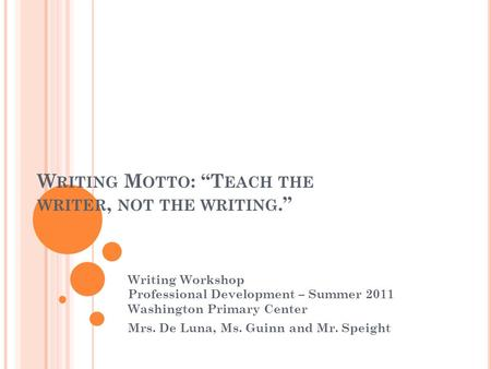 "W RITING M OTTO : ""T EACH THE WRITER, NOT THE WRITING."" Writing Workshop Professional Development – Summer 2011 Washington Primary Center Mrs. De Luna,"