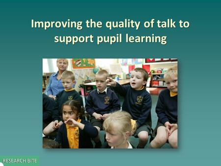 Improving the quality of talk to support pupil learning.