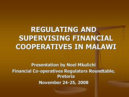 REGULATING AND SUPERVISING FINANCIAL COOPERATIVES IN MALAWI Presentation by Noel Mkulichi Financial Co-operatives Regulators Roundtable, Pretoria November.