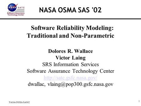 1 NASA OSMA SAS02 Software Reliability Modeling: Traditional and Non-Parametric Dolores R. Wallace Victor Laing SRS Information Services Software Assurance.