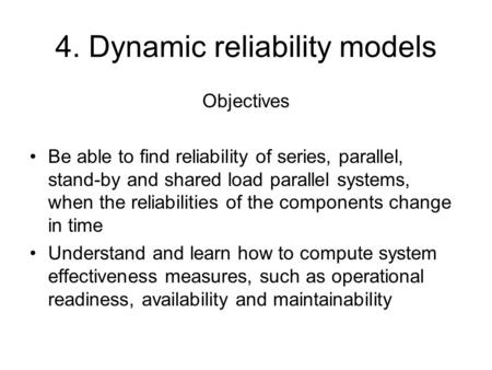 4. Dynamic reliability models Objectives Be able to find reliability of series, parallel, stand-by and shared load parallel systems, when the reliabilities.
