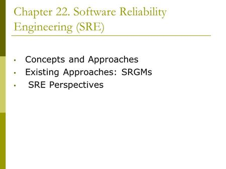 Chapter 22. Software Reliability Engineering (SRE) Concepts and Approaches Existing Approaches: SRGMs SRE Perspectives.