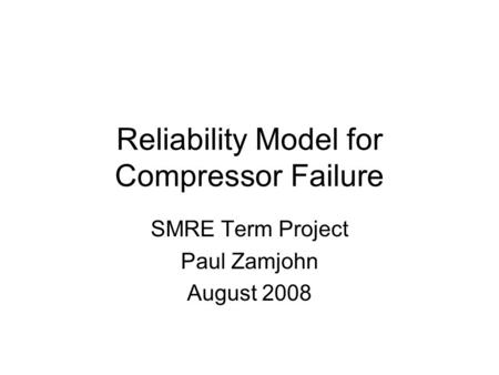 Reliability Model for Compressor Failure SMRE Term Project Paul Zamjohn August 2008.