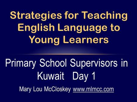 Primary School Supervisors in Kuwait Day 1 Mary Lou McCloskey www.mlmcc.comwww.mlmcc.com Strategies for Teaching English Language to Young Learners.