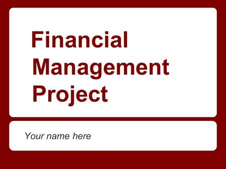 Financial Management Project Your name here. I work at: ______________________ I am a _____________________ at ________________________ and make $ _________.