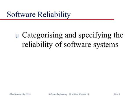 ©Ian Sommerville 1995 Software Engineering, 5th edition. Chapter 18Slide 1 Software Reliability u Categorising and specifying the reliability of software.