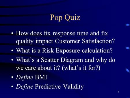 1 Pop Quiz How does fix response time and fix quality impact Customer Satisfaction? What is a Risk Exposure calculation? What's a Scatter Diagram and why.