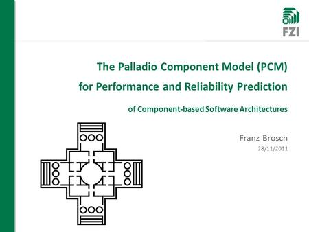 WIR FORSCHEN FÜR SIE The Palladio Component Model (PCM) for Performance and Reliability Prediction of Component-based Software Architectures Franz Brosch.