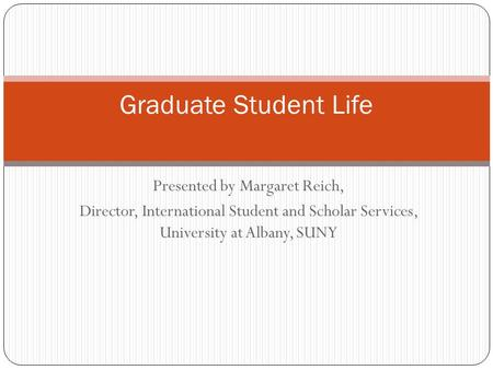 Presented by Margaret Reich, Director, International Student and Scholar Services, University at Albany, SUNY Graduate Student Life.