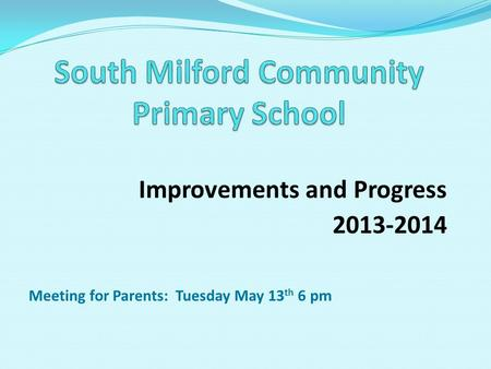 Improvements and Progress 2013-2014 Meeting for Parents: Tuesday May 13 th 6 pm.