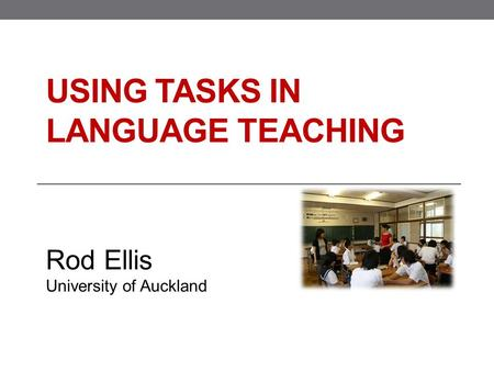 USING TASKS IN LANGUAGE TEACHING Rod Ellis University of Auckland.