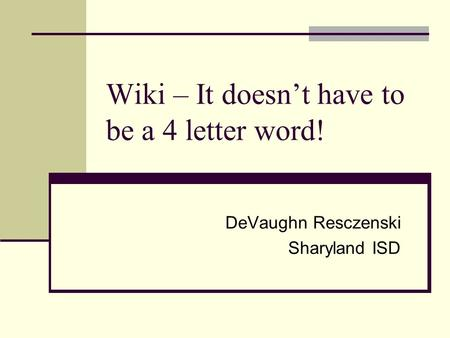 Wiki – It doesn't have to be a 4 letter word! DeVaughn Resczenski Sharyland ISD.