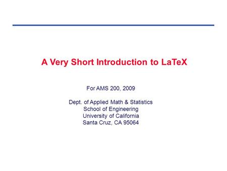 For AMS 200, 2009 Dept. of Applied Math & Statistics School of Engineering University of California Santa Cruz, CA 95064 A Very Short Introduction to LaTeX.