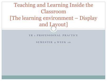 YR 1 PROFESSIONAL PRACTICE SEMESTER 2 WEEK 10 Teaching and Learning Inside the Classroom [The learning environment – Display and Layout]