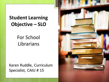 Student Learning Objective – SLO For School Librarians Karen Ruddle, Curriculum Specialist, CAIU # 15.