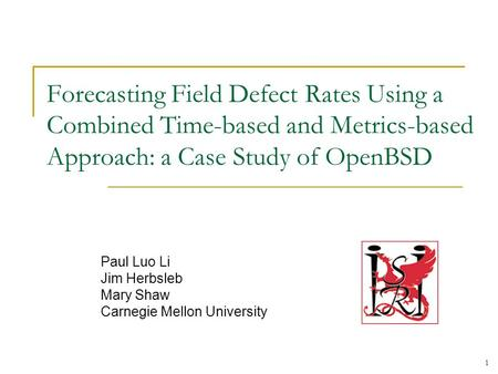 1 Forecasting Field Defect Rates Using a Combined Time-based and Metrics-based Approach: a Case Study of OpenBSD Paul Luo Li Jim Herbsleb Mary Shaw Carnegie.