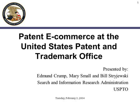 Tuesday, Februray 3, 2004 1 Patent E-commerce at the United States Patent and Trademark Office Presented by: Edmund Crump, Mary Small and Bill Stryjewski.