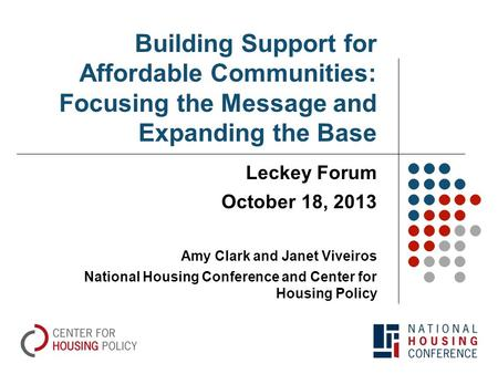 Building Support for Affordable Communities: Focusing the Message and Expanding the Base Leckey Forum October 18, 2013 Amy Clark and Janet Viveiros National.