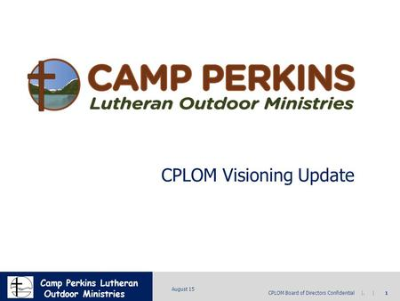 MICRON CONFIDENTIAL CPLOM Board of Directors Confidential |. | 1 August 15 Camp Perkins Lutheran Outdoor Ministries CPLOM Visioning Update.