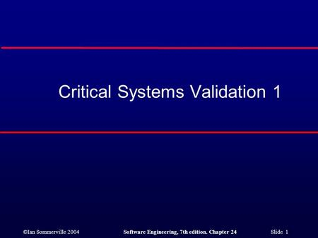 ©Ian Sommerville 2004Software Engineering, 7th edition. Chapter 24 Slide 1 Critical Systems Validation 1.