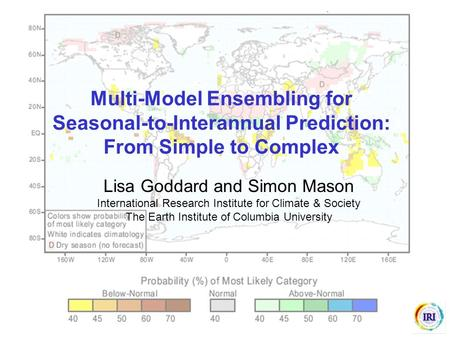 Multi-Model Ensembling for Seasonal-to-Interannual Prediction: From Simple to Complex Lisa Goddard and Simon Mason International Research Institute for.