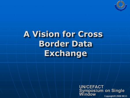 A Vision for Cross Border Data Exchange UN/CEFACT Symposium on Single Window Copyright © 2006 WCO.