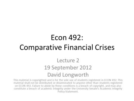 Econ 492: Comparative Financial Crises Lecture 2 19 September 2012 David Longworth This material is copyrighted and is for the sole use of students registered.