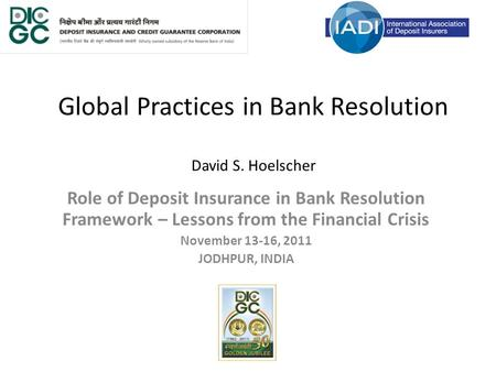 Global Practices in Bank Resolution David S. Hoelscher Role of Deposit Insurance in Bank Resolution Framework – Lessons from the Financial Crisis November.