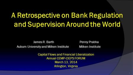 A Retrospective on Bank Regulation and Supervision Around the World James R. Barth Penny Prabha Auburn University and Milken Institute Milken Institute.