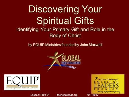 Discovering Your Spiritual Gifts Identifying Your Primary Gift and Role in the Body of Christ by EQUIP Ministries founded by John Maxwell 1 1 Lesson: T303.01.