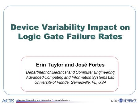Advanced Computing and Information Systems laboratory Device Variability Impact on Logic Gate Failure Rates Erin Taylor and José Fortes Department of Electrical.