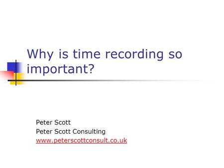 Why is time recording so important? Peter Scott Peter Scott Consulting www.peterscottconsult.co.uk.