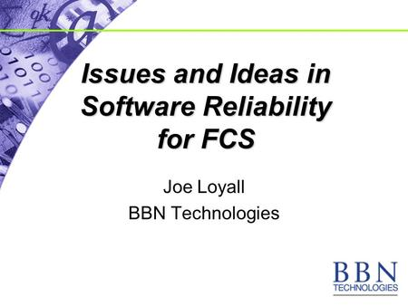 Issues and Ideas in Software Reliability for FCS Joe Loyall BBN Technologies.