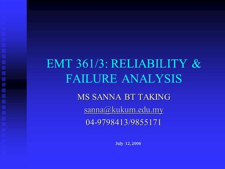 MS SANNA BT TAKING 04-9798413/9855171 July 12, 2006 EMT 361/3: RELIABILITY & FAILURE ANALYSIS.
