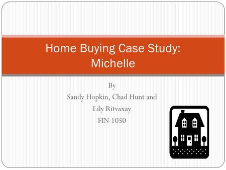 By Sandy Hopkin, Chad Hunt and Lily Ritvaxay FIN 1050 Home Buying Case Study: Michelle.