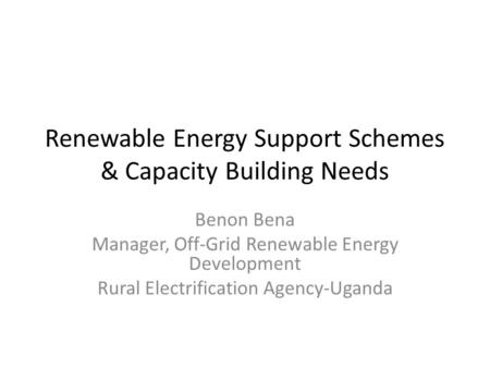 Renewable Energy Support Schemes & Capacity Building Needs Benon Bena Manager, Off-Grid Renewable Energy Development Rural Electrification Agency-Uganda.