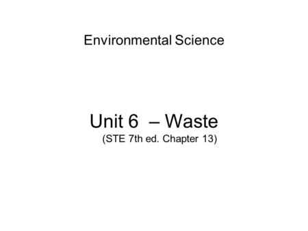 Environmental Science Unit 6 – <strong>Waste</strong> (STE 7th ed. Chapter 13)