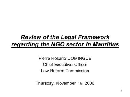 Review of the Legal Framework regarding the NGO sector in Mauritius Pierre Rosario DOMINGUE Chief Executive Officer Law Reform Commission Thursday, November.