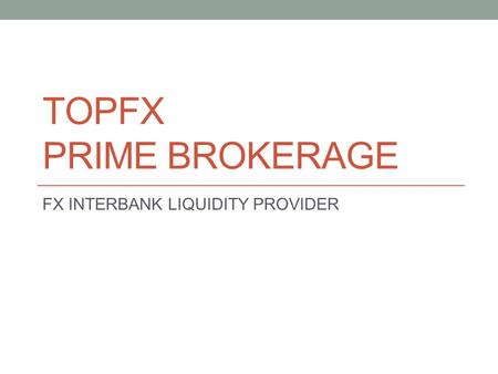 TOPFX PRIME BROKERAGE FX INTERBANK LIQUIDITY PROVIDER.