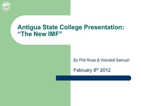 "By Phil Rose & Wendell Samuel February 8 th 2012 Antigua State College Presentation: ""The New IMF"""